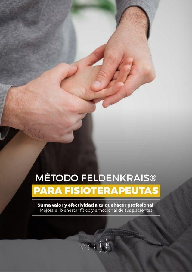 MÉTODO FELDENKRAIS® Mejora el bienestar físico y emocional de tus pacientes PARA FISIOTERAPEUTAS Suma valor y efectividad ...