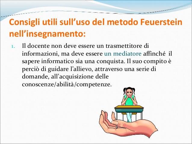 Consigli utili sull'uso del metodo Feuerstein nell'insegnamento: 1. Il docente non deve essere un trasmettitore di informa...