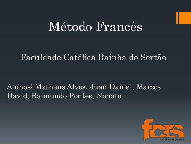 Método Francês Alunos: Matheus Alves, Juan Daniel, Marcos David, Raimundo Pontes, Nonato Faculdade Católica Rainha do Sert...