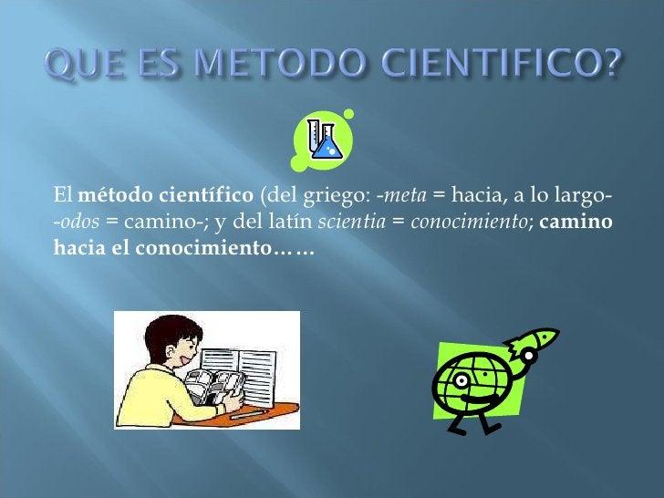 El   método científico  (del griego: - meta  = hacia, a lo largo- - odos  = camino-; y del latín  scientia  =  conocimient...