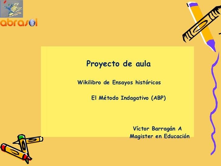 Proyecto de aula        Wikilibro de Ensayos históricos             El Método Indagativo ...