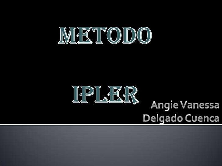 METODO<br />IPLER<br />Angie Vanessa<br />Delgado Cuenca<br />