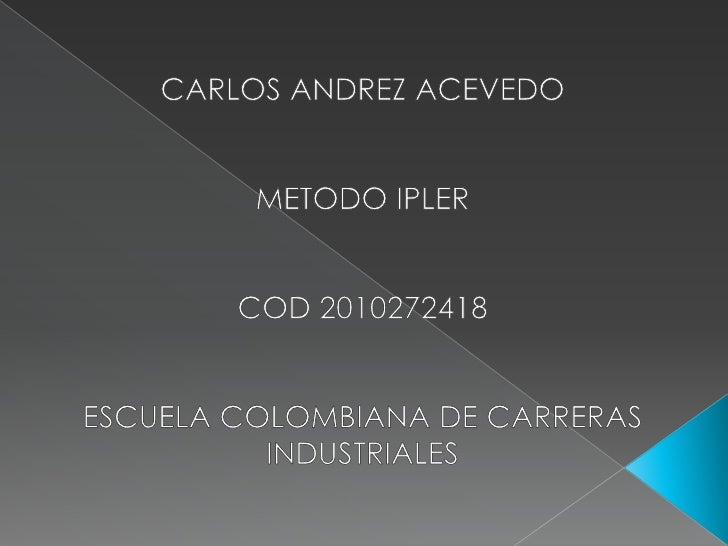 CARLOS ANDREZ ACEVEDO <br />METODO IPLER<br />COD 2010272418<br />ESCUELA COLOMBIANA DE CARRERAS INDUSTRIALES<br />