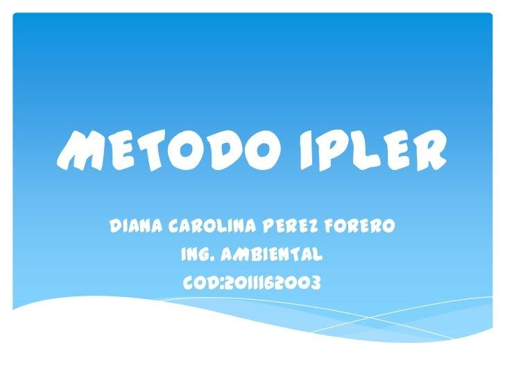 METODO IPLER DIANA CAROLINA PEREZ FORERO        ING. AMBIENTAL        COD:2011162003
