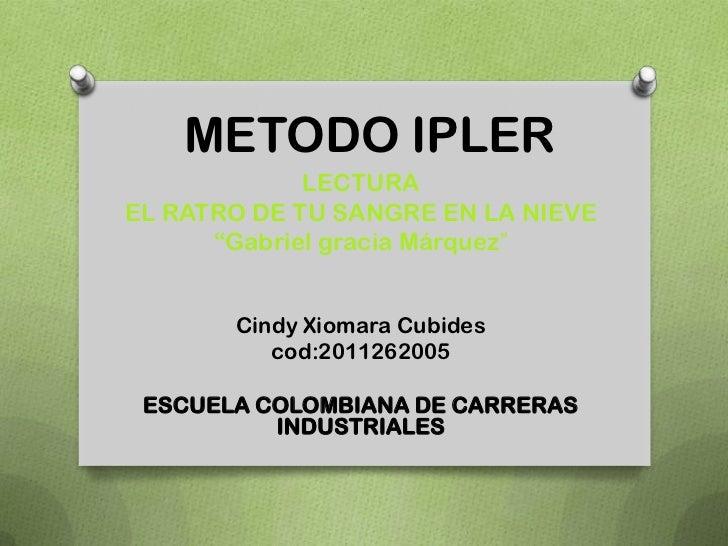 """METODO IPLER             LECTURAEL RATRO DE TU SANGRE EN LA NIEVE      """"Gabriel gracia Márquez""""       Cindy Xiomara Cubide..."""