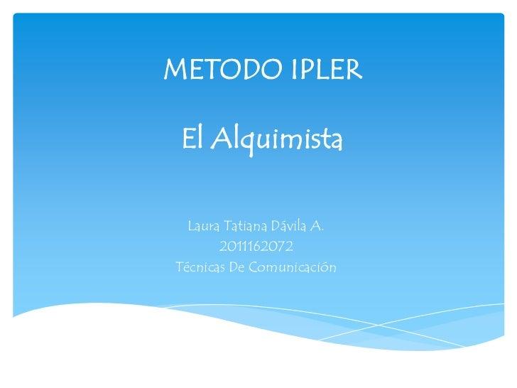 METODO IPLER El Alquimista  Laura Tatiana Dávila A.       2011162072Técnicas De Comunicación