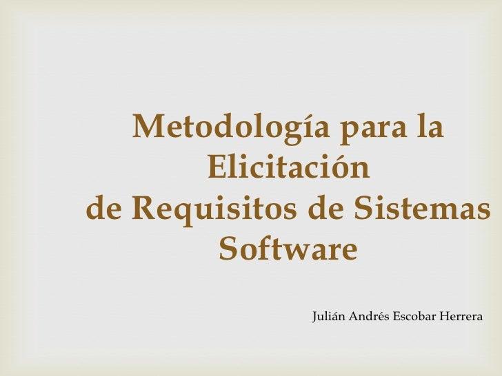 Metodología para la Elicitaciónde Requisitos de Sistemas Software<br />Julián Andrés Escobar Herrera <br />