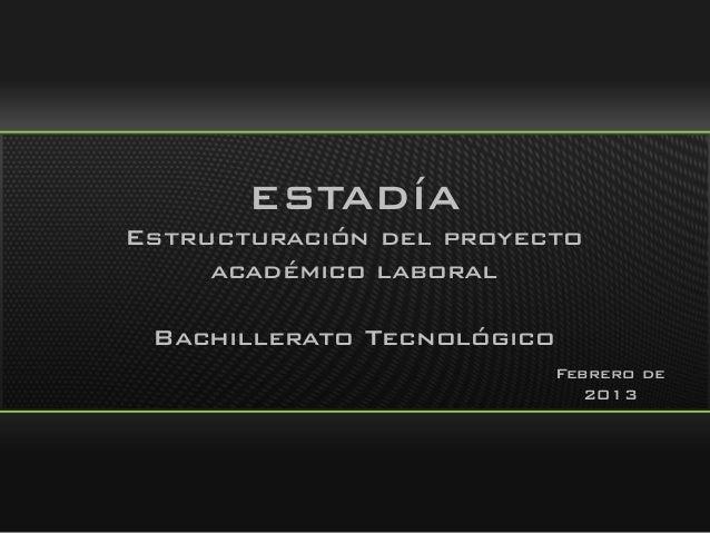 ESTADÍA Estructuración del proyecto académico laboral Bachillerato Tecnológico Febrero de 2013