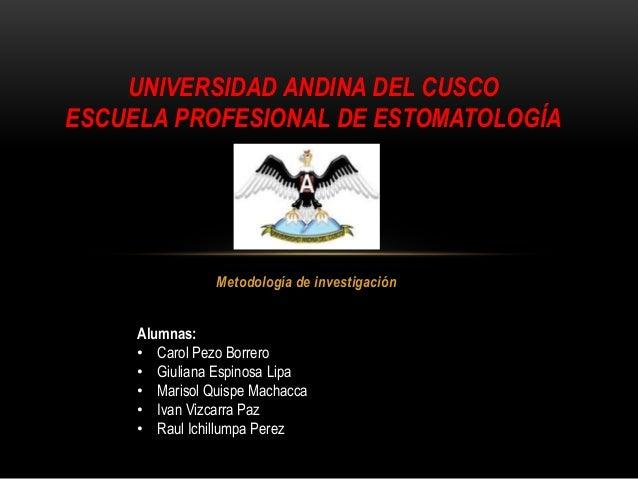 Metodología de investigación UNIVERSIDAD ANDINA DEL CUSCO ESCUELA PROFESIONAL DE ESTOMATOLOGÍA Alumnas: • Carol Pezo Borre...