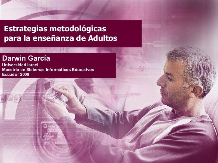 Estrategias metodológicas para la enseñanza de Adultos Darwin García Universidad Israel Maestría en Sistemas Informáticos ...