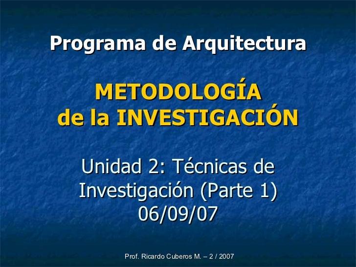 Programa de Arquitectura METODOLOGÍA de la INVESTIGACIÓN Unidad 2: Técnicas de Investigación (Parte 1) 06/09/07