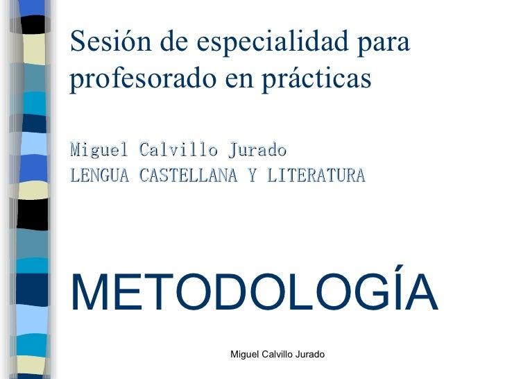 Sesión de especialidad para profesorado en prácticas <ul><li>Miguel Calvillo Jurado </li></ul><ul><li>LENGUA CASTELLANA Y ...