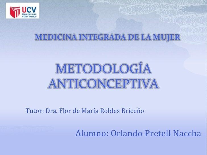 MEDICINA INTEGRADA DE LA MUJER        METODOLOGÍA       ANTICONCEPTIVATutor: Dra. Flor de María Robles Briceño            ...