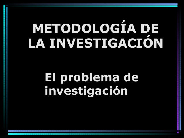 El problema de investigación METODOLOGÍA DE LA INVESTIGACIÓN