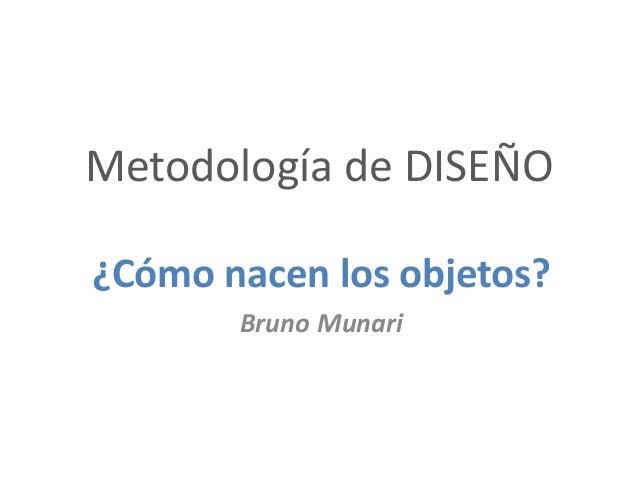 Metodología de DISEÑO ¿Cómo nacen los objetos? Bruno Munari