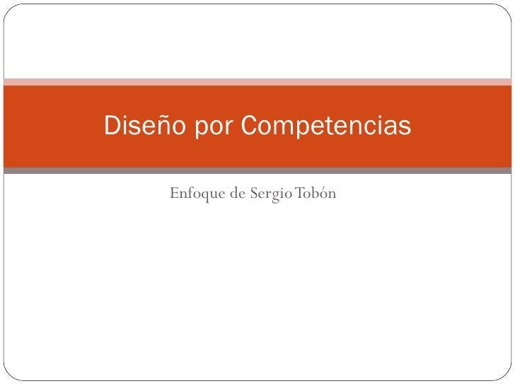 Enfoque de Sergio Tobón Diseño por Competencias