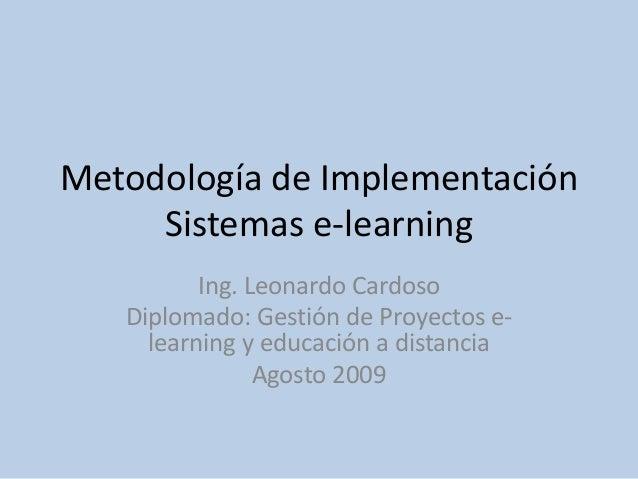 Metodología de Implementación Sistemas e-learning Ing. Leonardo Cardoso Diplomado: Gestión de Proyectos e- learning y educ...