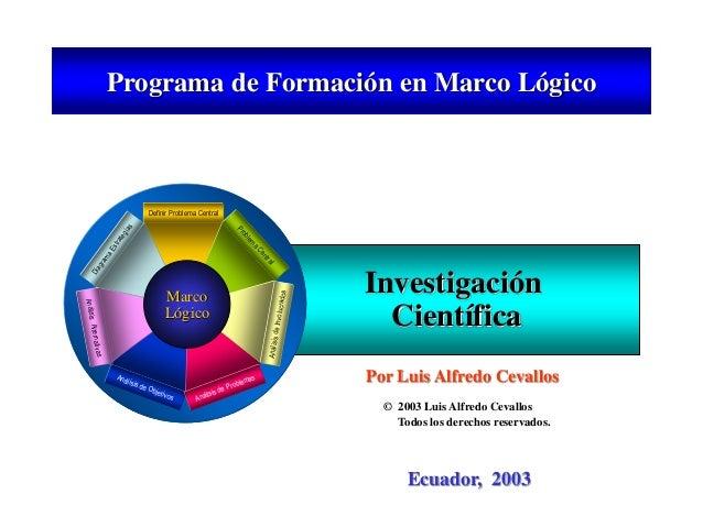 Ecuador, 2003 Investigación Científica MarcoMarco LógicoLógico Definir Problema Central DiagramaEstrategias AnálisisAltern...