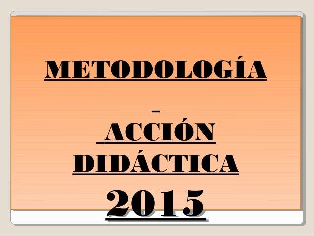 METODOLOGÍA ACCIÓN DIDÁCTICA 2015 METODOLOGÍA ACCIÓN DIDÁCTICA 2015