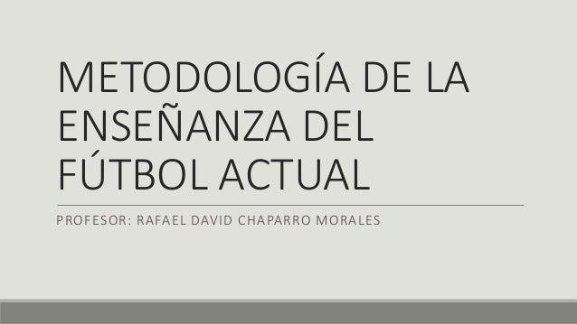 METODOLOGÍA DE LA ENSEÑANZA DEL FÚTBOL ACTUAL PROFESOR: RAFAEL DAVID CHAPARRO MORALES