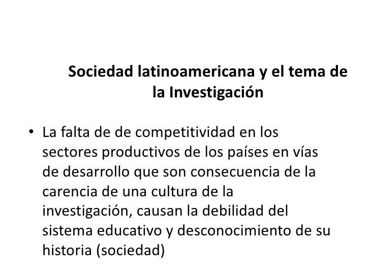 Sociedad latinoamericana y el       tema de la Investigación• Requiere: la formación de una sociedad con  la capacidad par...