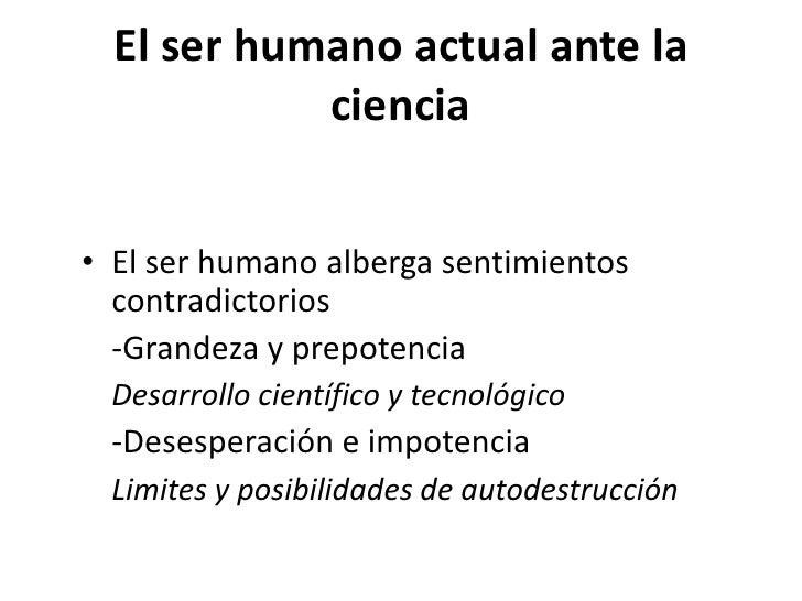 El ser humano actual ante la            ciencia• El ser humano es capaz de manejar gran cantidad de  datos y teorías  -muc...