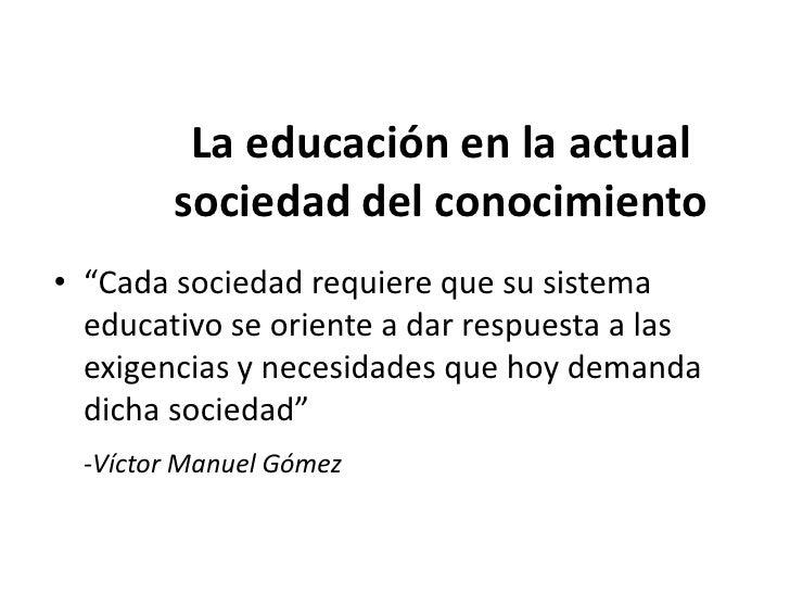 Sociedad del conocimiento:• Requiere personas capacitadas, concientes, responsables,  comprometidas con el Estado, conoced...