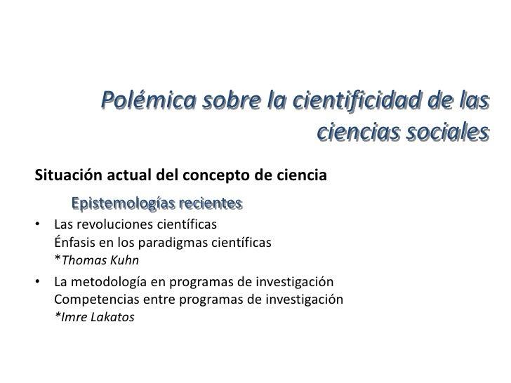 Polémica sobre la cientificidad de las                                 ciencias socialesSituación actual del concepto de c...