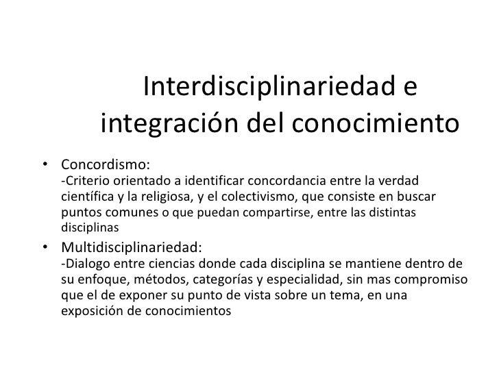 Interdisciplinariedad e         integración del conocimiento• Interdisciplinariedad:  -Cierta razón de de unidad, de relac...