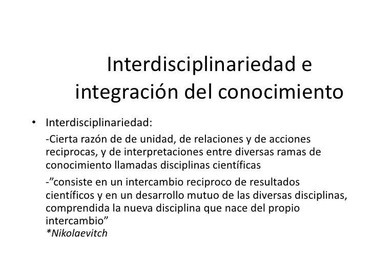 """Interdisciplinariedad e        integración del conocimiento• Transdisciplinariedad:  -""""Enuncia la idea de trascendencia, o..."""