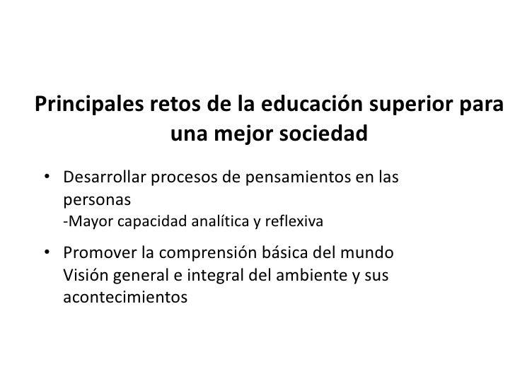 Principales retos de la educación superior para              una mejor sociedad  • Estimular la formación de instituciones...