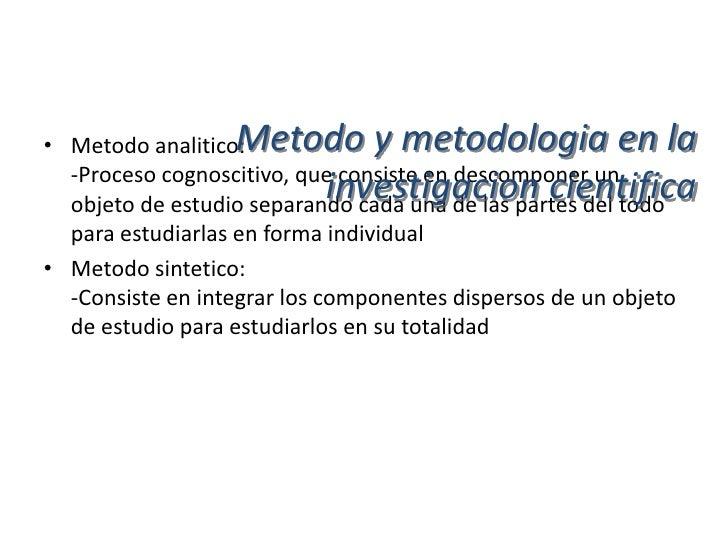 Metodo y metodologia en la• Metodo analitico-sintetico:  -Estdia los hechos, partiendo de la descomposicion del objeto de ...