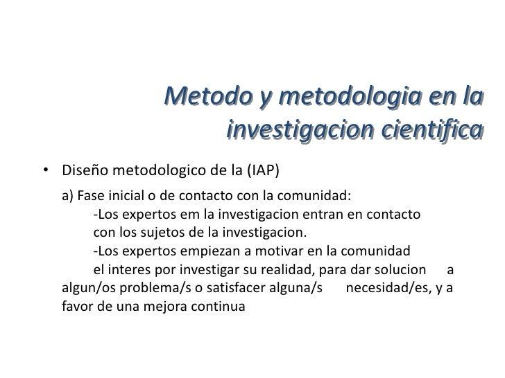 Metodo y metodologia en la                      investigacion cientifica• Diseño metodologico de la (IAP)  b) Fase interme...