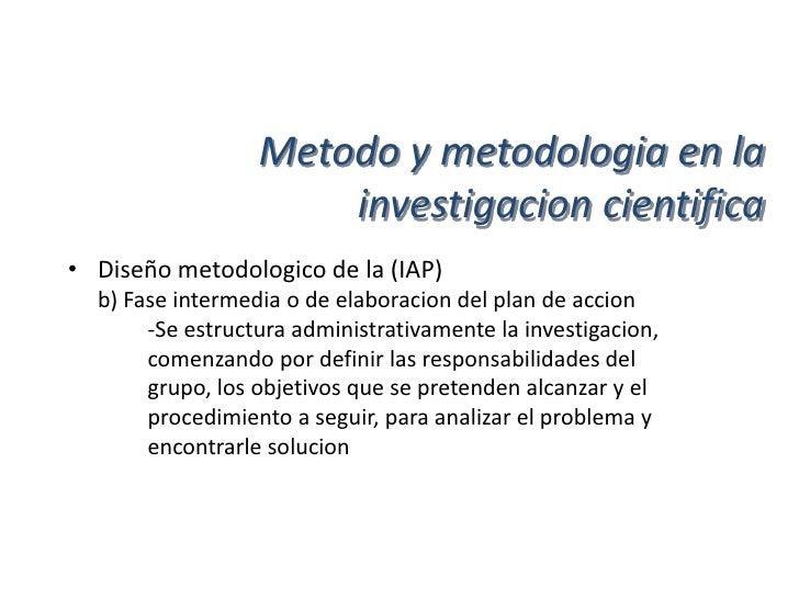 Metodo y metodologia en la                      investigacion cientifica• Diseño metodologico de la (IAP)  c) Fase de ejec...