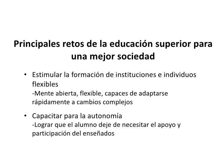 Principales retos de la educación superior para              una mejor sociedad • Estimular el interés por el conocimiento...