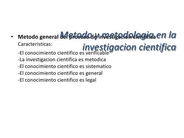 Metodo y metodologia en la• Metodo general del proceso de investigacion cientifica  Caracteristicas:  -La ciencia es expli...