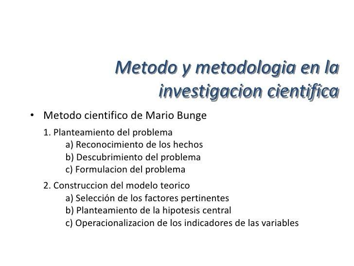 Metodo y metodologia en la                      investigacion cientifica• Metodo cientifico de Mario Bunge  3. Deducciones...