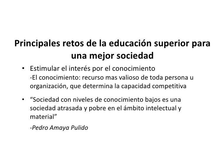 Principales retos de la educación superior para              una mejor sociedad• Promover el sentido de la solidaridad y l...