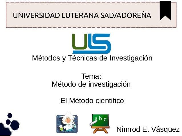 UNIVERSIDAD LUTERANA SALVADOREÑA  Métodos y Técnicas de Investigación Tema: Método de investigación El Método cientifico  ...