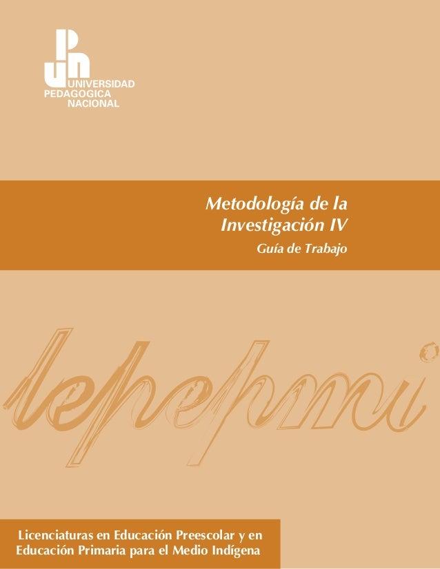 Licenciaturas en Educación Preescolar y en Educación Primaria para el Medio Indígena Metodología de la Investigación IV Gu...