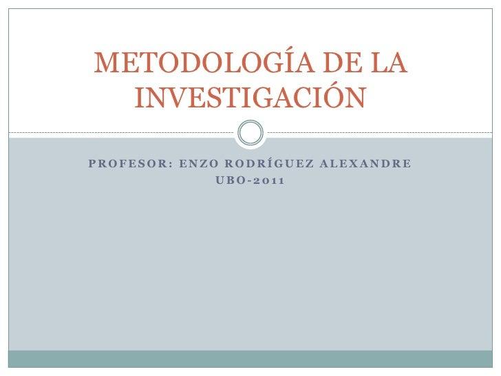 PROFESOR: ENZO RODRÍGUEZ ALEXANDRE<br />UBO-2011<br />METODOLOGÍA DE LA INVESTIGACIÓN<br />