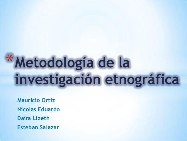 Mauricio Ortiz Nicolas Eduardo Daira Lizeth Esteban Salazar *Metodología de la investigación etnográfica