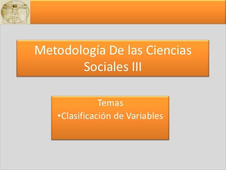Metodología De las Ciencias Sociales III <br />Temas <br /><ul><li>Clasificación de Variables</li></li></ul><li>3<br />1<b...