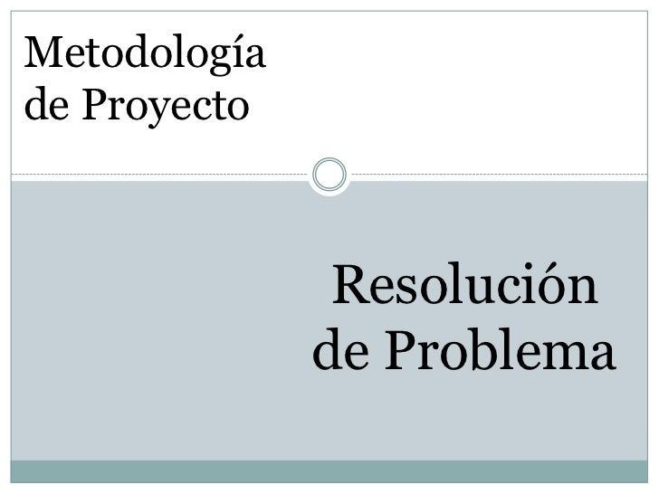 Metodologíade Proyecto               Resolución              de Problema
