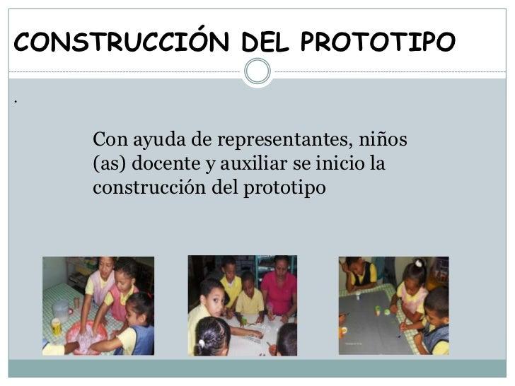 CONSTRUCCIÓN DEL PROTOTIPO.    Con ayuda de representantes, niños    (as) docente y auxiliar se inicio la    construcción ...