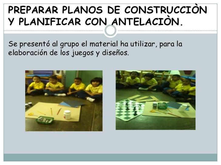 PREPARAR PLANOS DE CONSTRUCCIÒNY PLANIFICAR CON ANTELACIÒN.Se presentó al grupo el material ha utilizar, para laelaboració...