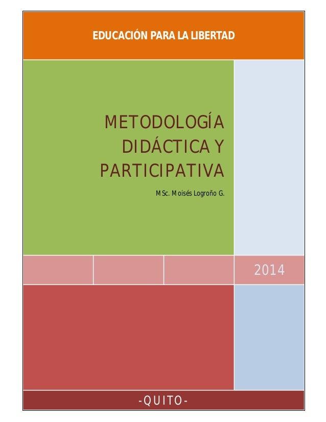 EDUCACIÓN PARA LA LIBERTAD  METODOLOGÍA DIDÁCTICA Y PARTICIPATIVA MSc. Moisés Logroño G.  2014  -QUITO-