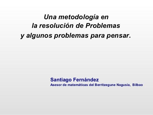 Una metodología en la resolución de Problemas y algunos problemas para pensar. Santiago Fernández Asesor de matemáticas de...