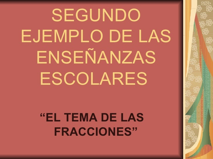 """SEGUNDO EJEMPLO DE LAS ENSEÑANZAS ESCOLARES  <ul><li>"""" EL TEMA DE LAS FRACCIONES"""" </li></ul>"""