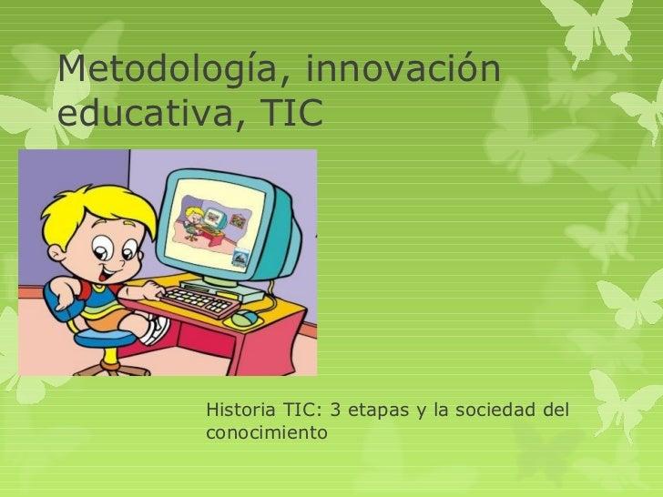 Metodología, innovacióneducativa, TIC       Historia TIC: 3 etapas y la sociedad del       conocimiento